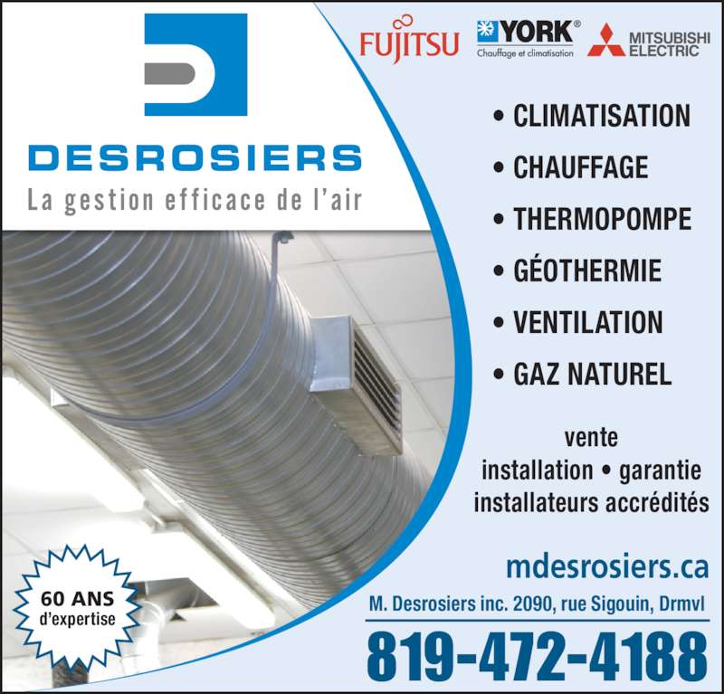 Desrosiers M Inc (819-472-4188) - Annonce illustrée======= - • CLIMATISATION • CHAUFFAGE • THERMOPOMPE • GÉOTHERMIE • VENTILATION • GAZ NATUREL 819-472-4188 M. Desrosiers inc. 2090, rue Sigouin, Drmvl mdesrosiers.ca vente installation • garantie installateurs accrédités 60 ANS d'expertise
