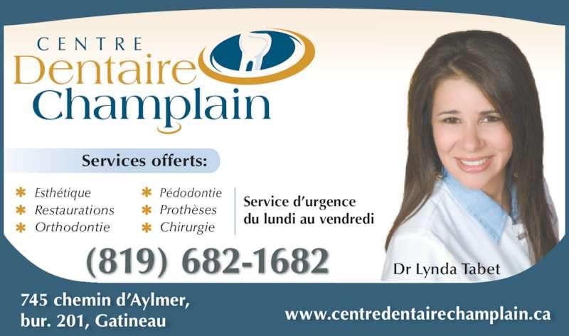 Centre Dentaire Champlain (819-682-1682) - Annonce illustrée======= - www.centredentairechamplain.ca Dr Lynda Tabet C E N T R E Dentaire Champlain 745 chemin d'Aylmer, bur. 201, Gatineau Esthétique Restaurations Orthodontie Pédodontie Prothèses Chirurgie Service d'urgence du lundi au vendredi Services offerts: (819) 682-1682
