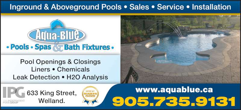 Aqua-Blue Pools Spas & Bath Fixtures (905-735-9131) - Display Ad - Inground & Aboveground Pools • Sales • Service • Installation Pool Openings & Closings Liners • Chemicals Leak Detection • H2O Analysis 633 King Street, Welland. www.aquablue.ca 905.735.9131
