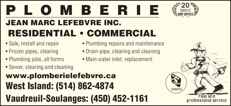 Plomberie Jean-Marc Lefebvre Inc (450-452-1161) - Display Ad - • Sale, Install and repair • Frozen pipes, clearing • Plumbing jobs, all forms • Sewer, clearing and cleaning • Plumbing repairs and maintenance • Drain-pipe, clearing and cleaning • Main water inlet, replacement JEAN MARC LEFEBVRE INC. www.plomberielefebvre.ca RESIDENTIAL • COMMERCIAL CMMTQ your service West Island: (514) 862-4874 Vaudreuil-Soulanges: (450) 452-1161