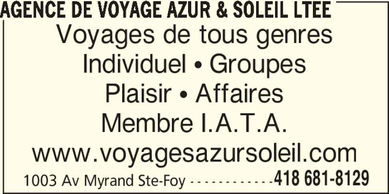 Agence de Voyage Azur & Soleil Ltée (418-681-8129) - Annonce illustrée======= - AGENCE DE VOYAGE AZUR & SOLEIL LTEE 1003 Av Myrand Ste-Foy - - - - - - - - - - - -418 681-8129 Voyages de tous genres Individuel π Groupes Plaisir π Affaires Membre I.A.T.A. www.voyagesazursoleil.com