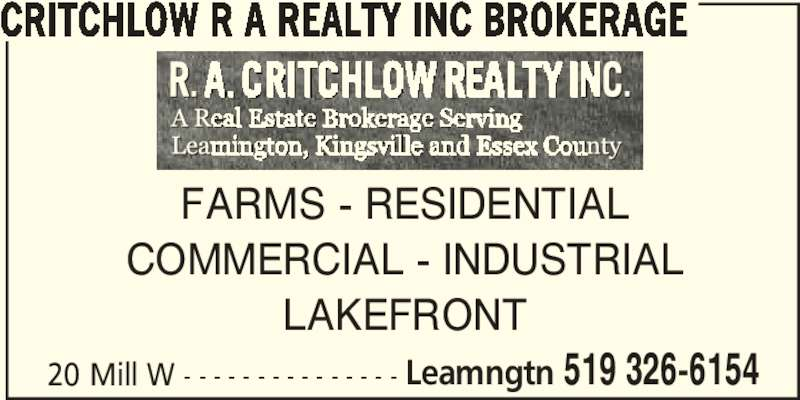 Critchlow R A Realty Inc (519-326-6154) - Display Ad - 20 Mill W - - - - - - - - - - - - - - - Leamngtn 519 326-6154 CRITCHLOW R A REALTY INC BROKERAGE FARMS - RESIDENTIAL COMMERCIAL - INDUSTRIAL LAKEFRONT