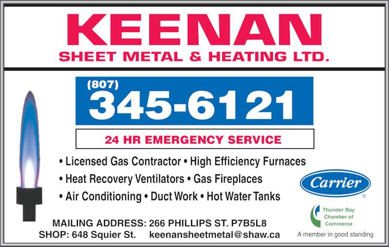 Keenan Sheet Metal & Heating Ltd (807-345-6121) - Display Ad - MAILING ADDRESS: 266 PHILLIPS ST. P7B5L8 • Licensed Gas Contractor • High Efficiency Furnaces • Heat Recovery Ventilators • Gas Fireplaces • Air Conditioning • Duct Work • Hot Water Tanks KEENAN SHEET METAL & HEATING LTD. A member in good standing Thunder Bay Chamber of Commerce 24 HR EMERGENCY SERVICE 345-6121 (807)