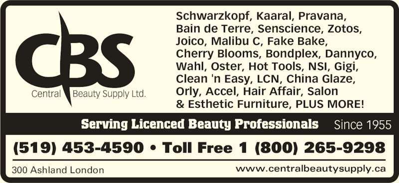 Central Beauty Supply Ltd (519-453-4590) - Display Ad - www.centralbeautysupply.ca300 Ashland London (519) 453-4590 • Toll Free 1 (800) 265-9298 Serving Licenced Beauty Professionals Schwarzkopf, Kaaral, Pravana,  Bain de Terre, Senscience, Zotos,  Joico, Malibu C, Fake Bake,  Cherry Blooms, Bondplex, Dannyco,  Wahl, Oster, Hot Tools, NSI, Gigi,  Clean 'n Easy, LCN, China Glaze,  Orly, Accel, Hair Affair, Salon & Esthetic Furniture, PLUS MORE! Since 1955