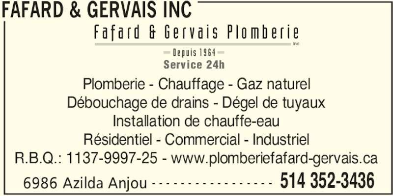 Fafard & Gervais Inc (514-352-3436) - Annonce illustrée======= - FAFARD & GERVAIS INC 6986 Azilda Anjou 514 352-3436- - - - - - - - - - - - - - - - - Plomberie - Chauffage - Gaz naturel Débouchage de drains - Dégel de tuyaux Installation de chauffe-eau Résidentiel - Commercial - Industriel R.B.Q.: 1137-9997-25 - www.plomberiefafard-gervais.ca F a f a r d  &  G e r v a i s  P l o m b e r i e Inc D e p u i s  1 9 6 4 Service 24h