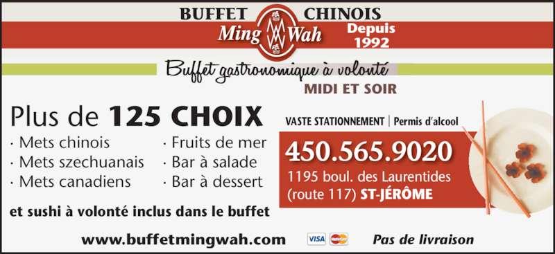 Buffet Chinois Ming Wah (450-565-9020) - Annonce illustrée======= - MIDI ET SOIR BUFFET CHINOIS Depuis 1992 450.565.9020 1195 boul. des Laurentides (route 117) ST-JÉRÔME www.buffetmingwah.com Pas de livraison Plus de 125 CHOIX et sushi à volonté inclus dans le buffet · Mets chinois · Mets szechuanais · Mets canadiens · Fruits de mer · Bar à salade · Bar à dessert VASTE STATIONNEMENT | Permis d'alcool