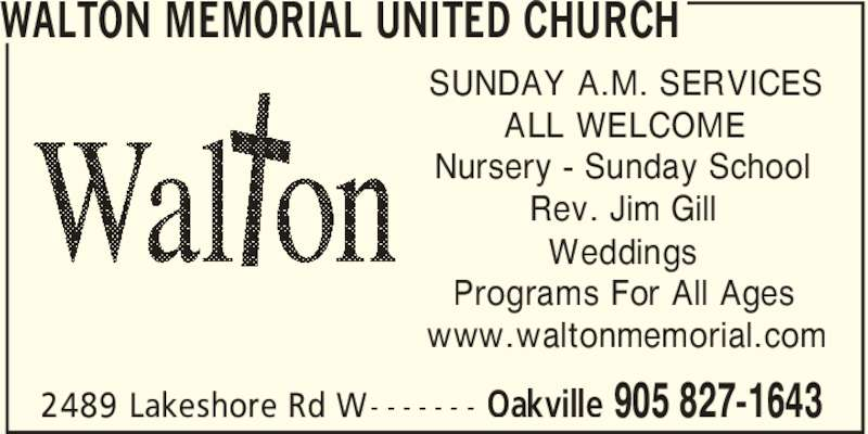 Walton Memorial United Church (905-827-1643) - Display Ad - WALTON MEMORIAL UNITED CHURCH Oakville 905 827-16432489 Lakeshore Rd W- - - - - - - SUNDAY A.M. SERVICES ALL WELCOME Nursery - Sunday School Rev. Jim Gill Weddings Programs For All Ages www.waltonmemorial.com