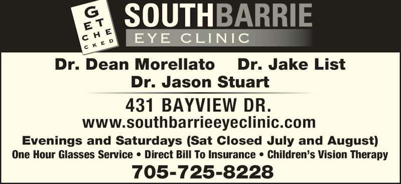 South Barrie Eye Clinic (705-725-8228) - Display Ad - Dr. Dean Morellato Dr. Jake List Dr. Jason Stuart 431 BAYVIEW DR. Evenings and Saturdays (Sat Closed July and August) One Hour Glasses Service • Direct Bill To Insurance • Children's Vision Therapy www.southbarrieeyeclinic.com 705-725-8228