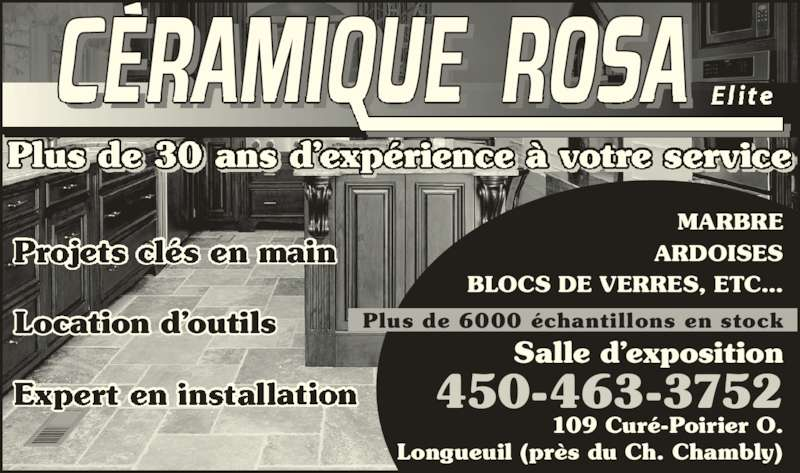 Céramique Rosa Elite (450-463-3752) - Annonce illustrée======= - El ite MARBRE ARDOISES BLOCS DE VERRES, ETC… Salle d'exposition Plus de 6000 échantillons en stock 109 Curé-Poirier O. Longueuil (près du Ch. Chambly) 450-463-3752 Location d'outils