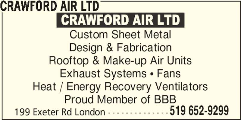 Crawford Air Ltd (519-652-9299) - Display Ad - CRAWFORD AIR LTD 199 Exeter Rd London - - - - - - - - - - - - - - 519 652-9299 Custom Sheet Metal Design & Fabrication Rooftop & Make-up Air Units Exhaust Systems π Fans Heat / Energy Recovery Ventilators Proud Member of BBB