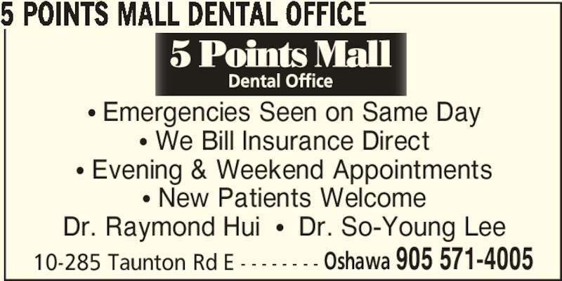 5 Points Mall Dental Office (905-571-4005) - Display Ad - 5 POINTS MALL DENTAL OFFICE π Emergencies Seen on Same Day π We Bill Insurance Direct π Evening & Weekend Appointments π New Patients Welcome Dr. Raymond Hui  π  Dr. So-Young Lee 10-285 Taunton Rd E - - - - - - - - Oshawa 905 571-4005