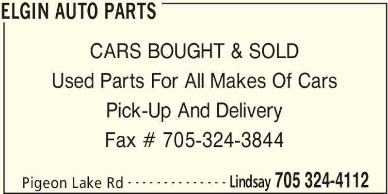 Elgin Auto Parts (705-324-4112) - Display Ad - ELGIN AUTO PARTS Pigeon Lake Rd Lindsay 705 324-4112- - - - - - - - - - - - - - CARS BOUGHT & SOLD Used Parts For All Makes Of Cars Pick-Up And Delivery Fax # 705-324-3844