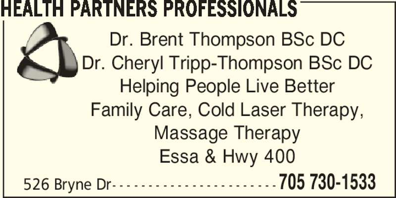 Health Partners Professionals (705-730-1533) - Display Ad - HEALTH PARTNERS PROFESSIONALS Dr. Brent Thompson BSc DC Dr. Cheryl Tripp-Thompson BSc DC Helping People Live Better Family Care, Cold Laser Therapy, Massage Therapy Essa & Hwy 400 526 Bryne Dr- - - - - - - - - - - - - - - - - - - - - - - 705 730-1533