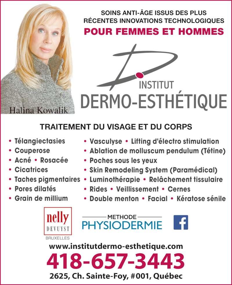 Institut Dermo-Esthétique (418-657-3443) - Annonce illustrée======= - Halina Kowalik BRUXELLES RÉCENTES INNOVATIONS TECHNOLOGIQUES POUR FEMMES ET HOMMES www.institutdermo-esthetique.com 418-657-3443 2625, Ch. Sainte-Foy, #001, Québec • Vasculyse • Lifting d'électro stimulation • Ablation de molluscum pendulum (Tétine) • Poches sous les yeux • Skin Remodeling System (Paramédical) • Luminothérapie • Relâchement tissulaire • Rides • Veillissement • Cernes • Double menton • Facial • Kératose sénile • Télangiectasies • Couperose • Acné • Rosacée • Cicatrices • Taches pigmentaires • Pores dilatés • Grain de millium TRAITEMENT DU VISAGE ET DU CORPS SOINS ANTI-ÂGE ISSUS DES PLUS