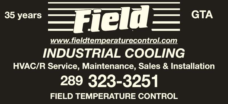 Field Temperature Control Ltd (416-674-1947) - Display Ad - 289 323-3251 HVAC/R Service, Maintenance, Sales & Installation www.fieldtemperaturecontrol.com INDUSTRIAL COOLING 35 years GTA FIELD TEMPERATURE CONTROL