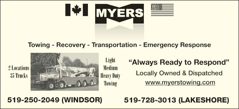 """Myers Towing (519-250-2049) - Display Ad - Locally Owned & Dispatched 519-250-2049 (WINDSOR) 519-728-3013 (LAKESHORE) www.myerstowing.com 2 Locations 35 Trucks Light Medium Heavy Duty Towing Towing - Recovery - Transportation - Emergency Response """"Always Ready to Respond"""""""