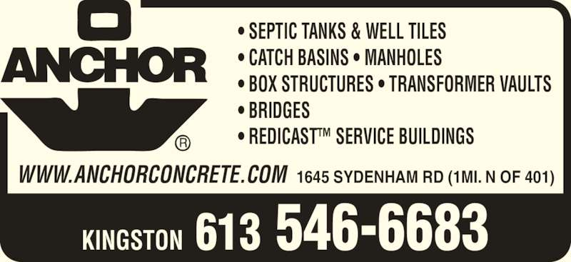 Anchor Concrete Products Ltd (613-546-6683) - Display Ad - • SEPTIC TANKS & WELL TILES • CATCH BASINS • MANHOLES • BOX STRUCTURES • TRANSFORMER VAULTS • BRIDGES • REDICAST™ SERVICE BUILDINGS KINGSTON  613 546-6683 WWW.ANCHORCONCRETE.COM  1645 SYDENHAM RD (1MI. N OF 401)