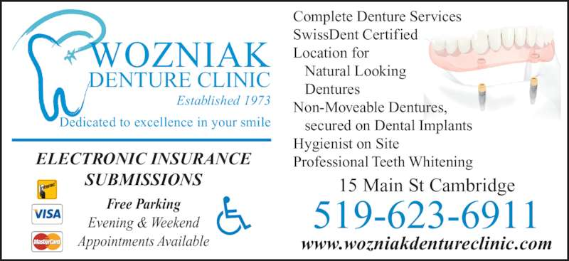 Wozniak Denture Clinic (519-623-6911) - Display Ad - Complete Denture Services SwissDent Certified Location for Natural Looking Dentures Non-Moveable Dentures, secured on Dental Implants Hygienist on Site Professional Teeth Whitening WOZNIAK DENTURE CLINIC Established 1973 Dedicated to excellence in your smile 15 Main St Cambridge 519-623-6911 www.wozniakdentureclinic.com ELECTRONIC INSURANCE SUBMISSIONS Free Parking Evening & Weekend Appointments Available