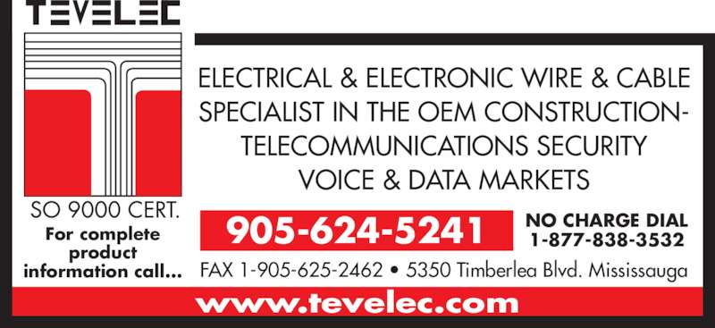 Tevelec Limited (905-624-5241) - Display Ad - For complete product information call... 905-624-5241 NO CHARGE DIAL1-877-838-3532 FAX 1-905-625-2462 • 5350 Timberlea Blvd. Mississauga www.tevelec.com ELECTRICAL & ELECTRONIC WIRE & CABLE SPECIALIST IN THE OEM CONSTRUCTION- TELECOMMUNICATIONS SECURITY VOICE & DATA MARKETS