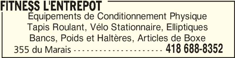 Fitness L'Entrepôt (418-688-8352) - Annonce illustrée======= - 355 du Marais - - - - - - - - - - - - - - - - - - - - - 418 688-8352 Équipements de Conditionnement Physique Tapis Roulant, Vélo Stationnaire, Elliptiques Bancs, Poids et Haltères, Articles de Boxe FITNESS L'ENTREPOT