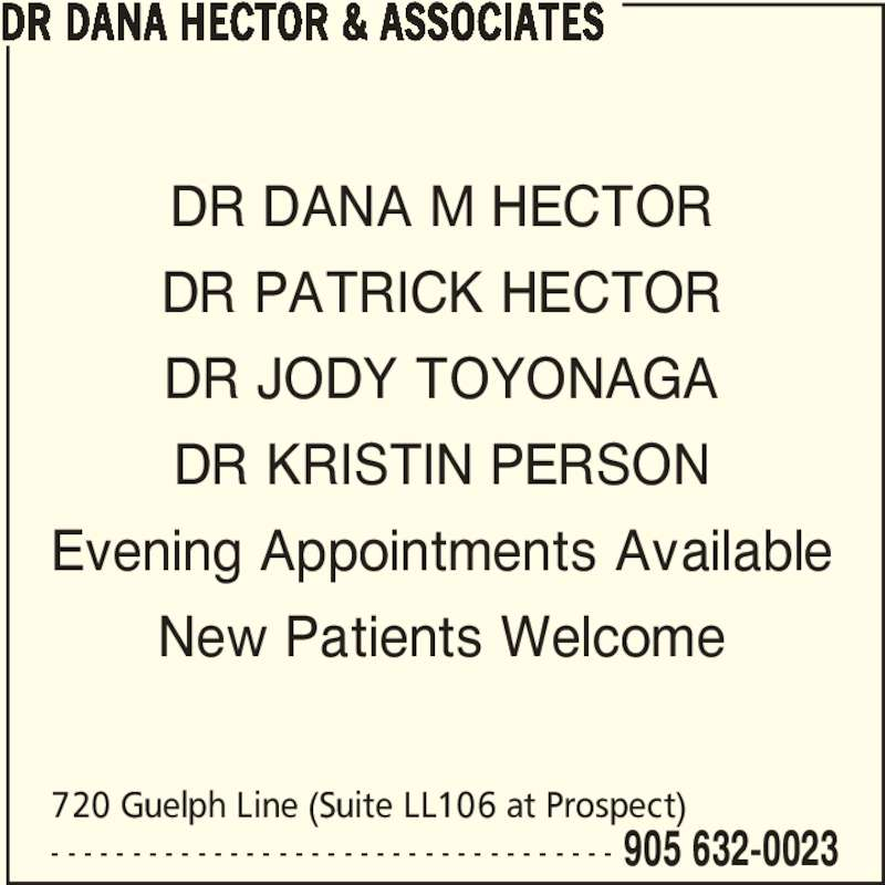 Dr Dana Hector & Associates (905-632-0023) - Display Ad - DR DANA M HECTOR DR PATRICK HECTOR DR JODY TOYONAGA DR KRISTIN PERSON Evening Appointments Available New Patients Welcome DR DANA HECTOR & ASSOCIATES - - - - - - - - - - - - - - - - - - - - - - - - - - - - - - - - - - - 905 632-0023 720 Guelph Line (Suite LL106 at Prospect)