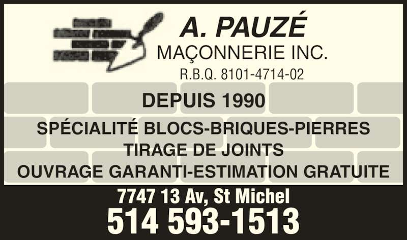 A Pauzé Maçonnerie (514-593-1513) - Annonce illustrée======= - SPÉCIALITÉ BLOCS-BRIQUES-PIERRES TIRAGE DE JOINTS OUVRAGE GARANTI-ESTIMATION GRATUITE A. PAUZÉ MAÇONNERIE INC. 7747 13 Av, St Michel 514 593-1513 R.B.Q. 8101-4714-02 DEPUIS 1990