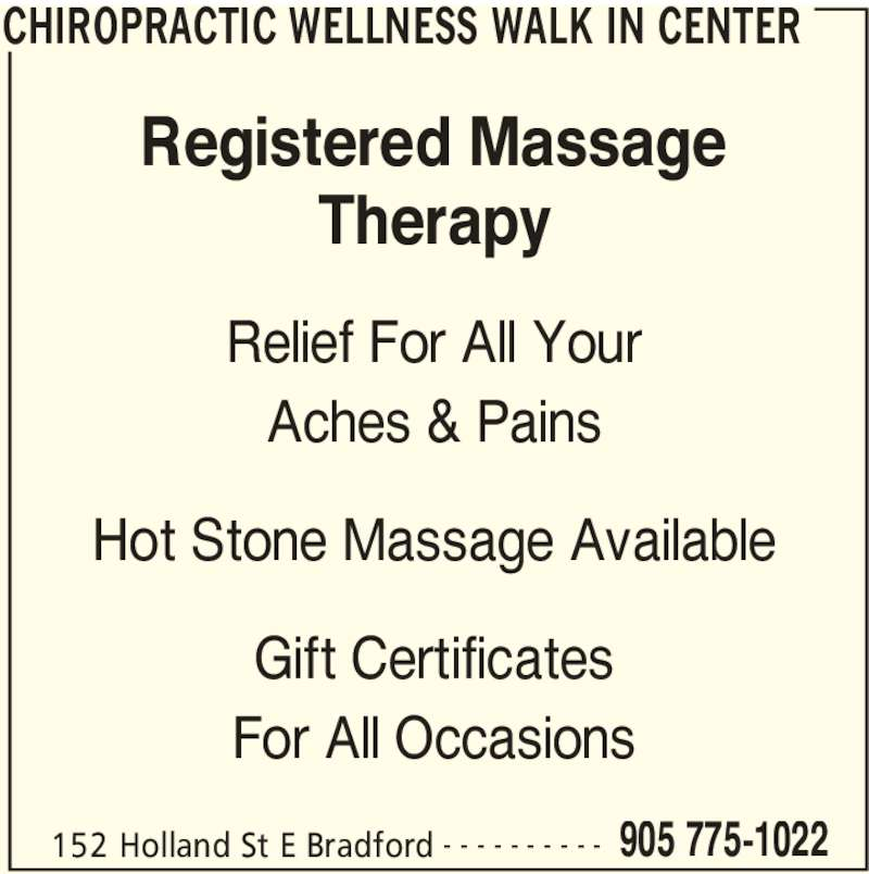 Chiropractic Wellness Walk In Center (905-775-1022) - Display Ad - Gift Certificates CHIROPRACTIC WELLNESS WALK IN CENTER 152 Holland St E Bradford 905 775-1022- - - - - - - - - - Registered Massage Therapy For All Occasions Relief For All Your Aches & Pains Hot Stone Massage Available