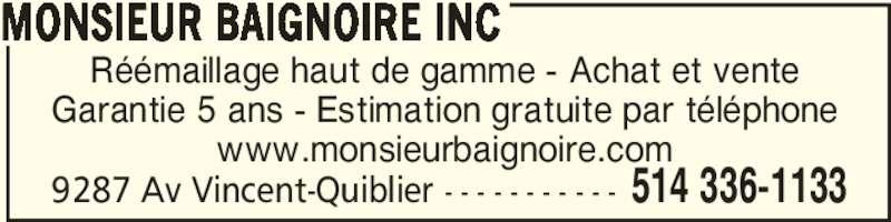 Monsieur Baignoire (514-336-1133) - Annonce illustrée======= - MONSIEUR BAIGNOIRE INC 514 336-11339287 Av Vincent-Quiblier - - - - - - - - - - - Réémaillage haut de gamme - Achat et vente Garantie 5 ans - Estimation gratuite par téléphone www.monsieurbaignoire.com