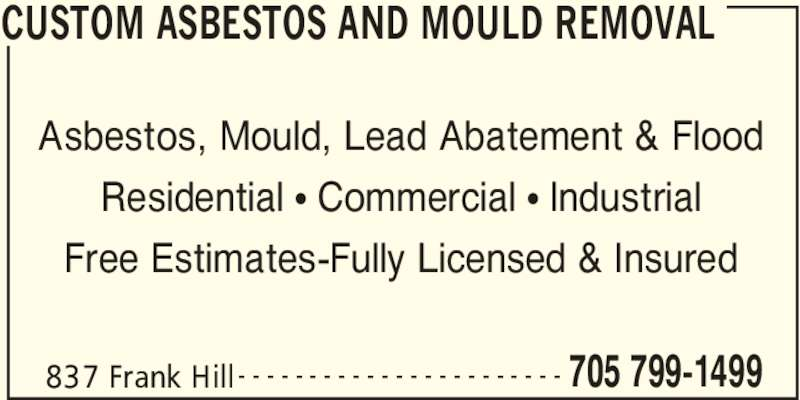Custom Asbestos And Mould Removal (705-799-1499) - Display Ad - CUSTOM ASBESTOS AND MOULD REMOVAL 837 Frank Hill 705 799-1499- - - - - - - - - - - - - - - - - - - - - - - Asbestos, Mould, Lead Abatement & Flood Residential • Commercial • Industrial Free Estimates-Fully Licensed & Insured