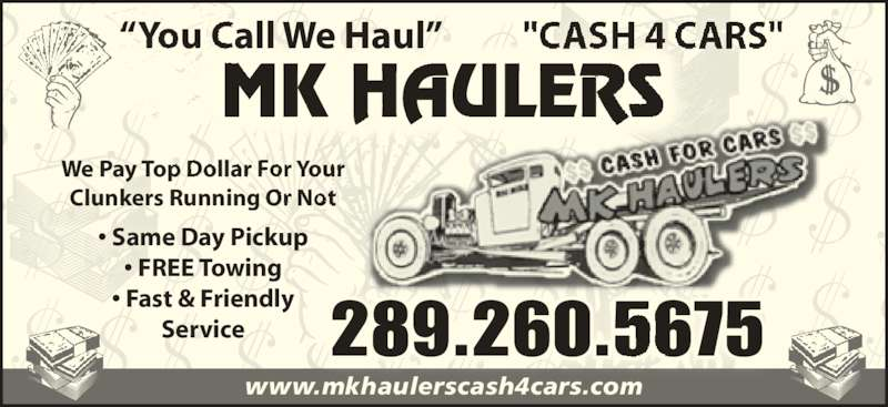 "MK Haulers Cash for Cars (289-260-5675) - Display Ad - We Pay Top Dollar For Your Clunkers Running Or Not • Same Day Pickup • FREE Towing • Fast & Friendly Service 289.260.5675 www.mkhaulerscash4cars.com ""You Call We Haul"""