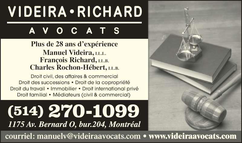 Videira Richard Avocats (514-270-1099) - Annonce illustrée======= - Plus de 28 ans d'expérience Manuel Videira, LL.L. François Richard, LL.B. Charles Rochon-Hébert, LL.B. Droit civil, des affaires & commercial Droit des successions • Droit de la copropriété Droit du travail • Immobilier • Droit international privé Droit familial • Médiateurs (civil & commercial)  (514) 270-1099 1175 Av. Bernard O, bur.204, Montréal