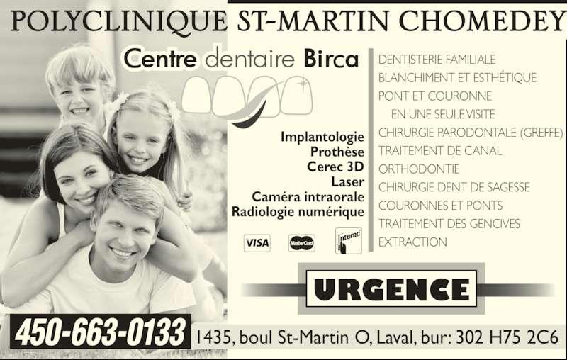 Centre Dentaire Birca Inc (450-663-0133) - Annonce illustrée======= - 1435, boul St-Martin O, Laval, bur: 302 H75 2C6450-663-0133 URGENCE DENTISTERIE FAMILIALE BLANCHIMENT ET ESTHÉTIQUE PONT ET COURONNE     EN UNE SEULE VISITE CHIRURGIE PARODONTALE (GREFFE) TRAITEMENT DE CANAL ORTHODONTIE CHIRURGIE DENT DE SAGESSE COURONNES ET PONTS TRAITEMENT DES GENCIVES EXTRACTION Implantologie Prothèse Cerec 3D Laser Caméra intraorale Radiologie numérique