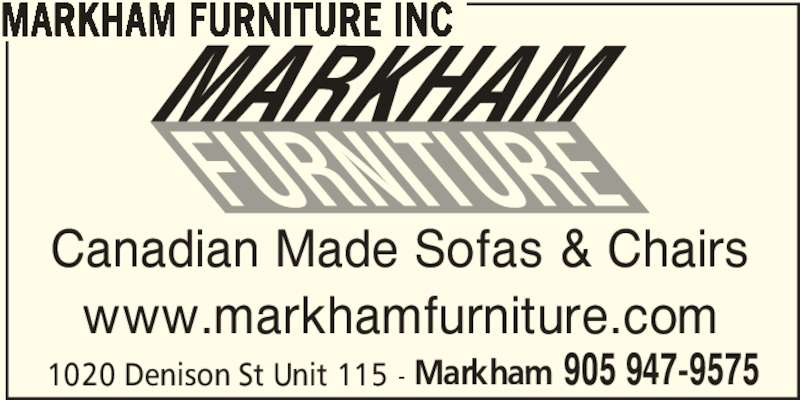 Markham Furniture Inc (905-947-9575) - Display Ad - Canadian Made Sofas & Chairs www.markhamfurniture.com 1020 Denison St Unit 115 - Markham 905 947-9575 MARKHAM FURNITURE INC Canadian Made Sofas & Chairs www.markhamfurniture.com 1020 Denison St Unit 115 - Markham 905 947-9575 MARKHAM FURNITURE INC