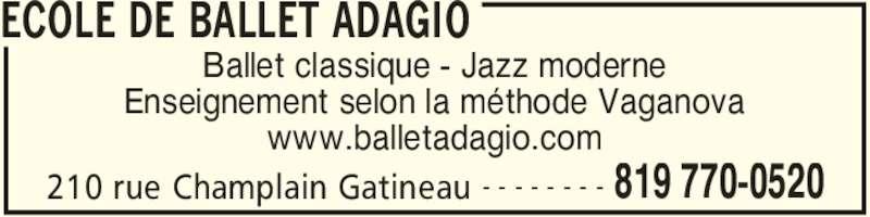 Ecole De Ballet Adagio (819-770-0520) - Annonce illustrée======= - ECOLE DE BALLET ADAGIO 210 rue Champlain Gatineau 819 770-0520- - - - - - - - Ballet classique - Jazz moderne Enseignement selon la méthode Vaganova www.balletadagio.com