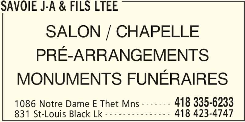 Savoie J-A & Fils Ltée (418-335-6233) - Annonce illustrée======= - SAVOIE J-A & FILS LTEE 1086 Notre Dame E Thet Mns 418 335-6233- - - - - - - 831 St-Louis Black Lk 418 423-4747- - - - - - - - - - - - - - - SALON / CHAPELLE PRÉ-ARRANGEMENTS MONUMENTS FUNÉRAIRES