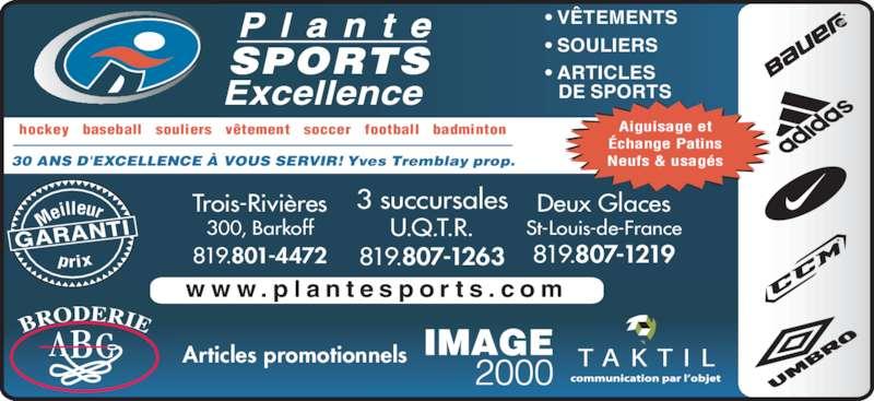 Plante Sports Excellence (819-375-3858) - Annonce illustrée======= - • SOULIERS • VÊTEMENTS • ARTICLES    DE SPORTS SPORTS hockey   baseball   souliers   vêtement   soccer   football   badminton 30 ANS D'EXCELLENCE À VOUS SERVIR! Yves Tremblay prop. Articles promotionnels GARANTI Me illeur prix Trois-Rivières 300, Barkoff Deux Glaces St-Louis-de-FranceU.Q.T.R. 819.801-4472 819.807-1263 819.807-1219 3 succursales Aiguisage et Échange Patins Neufs & usagés w w w . p l a n t e s p o r t s . c o m