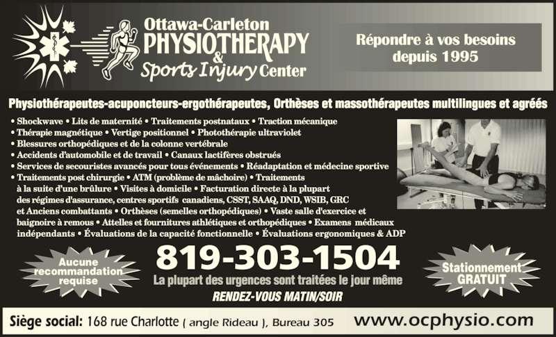 Ottawa Carleton Physiotherapy & Sports Injury Center (613-789-0015) - Annonce illustrée======= - www.ocphysio.comSiège social: 168 rue Charlotte ( angle Rideau ), Bureau 305 Stationnement GRATUIT Aucune recommandation requise RENDEZ-VOUS MATIN/SOIR La plupart des urgences sont traitées le jour même • Shockwave • Lits de maternité • Traitements postnataux • Traction mécanique  • Thérapie magnétique • Vertige positionnel • Photothérapie ultraviolet   • Blessures orthopédiques et de la colonne vertébrale • Accidents d'automobile et de travail • Canaux lactifères obstrués   • Services de secouristes avancés pour tous événements • Réadaptation et médecine sportive • Traitements post chirurgie • ATM (problème de mâchoire) • Traitements    à la suite d'une brûlure • Visites à domicile • Facturation directe à la plupart    des régimes d'assurance, centres sportifs  canadiens, CSST, SAAQ, DND, WSIB, GRC    et Anciens combattants • Orthèses (semelles orthopédiques) • Vaste salle d'exercice et     baignoire à remous • Attelles et fournitures athlétiques et orthopédiques • Examens  médicaux     indépendants • Évaluations de la capacité fonctionnelle • Évaluations ergonomiques & ADP Physiothérapeutes-acuponcteurs-ergothérapeutes, Orthèses et massothérapeutes multilingues et agréés 819-303-1504 Répondre à vos besoins depuis 1995