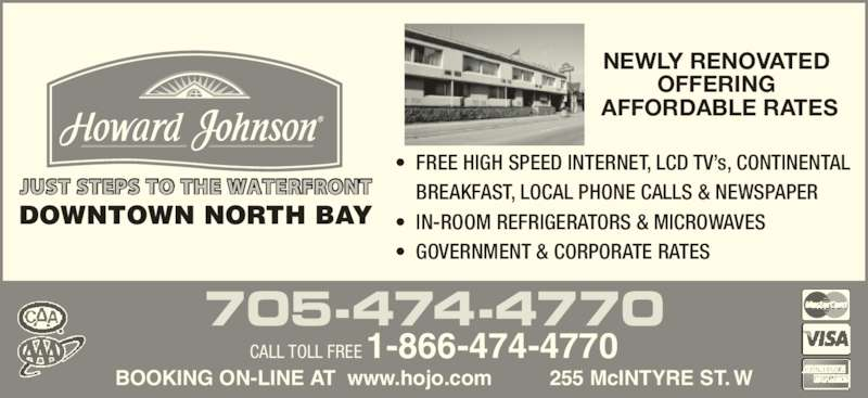 Howard Johnson - North Bay (705-474-4770) - Display Ad - JUST STEPS TO THE WATERFRONT •  FREE HIGH SPEED INTERNET, LCD TV's, CONTINENTAL   BREAKFAST, LOCAL PHONE CALLS & NEWSPAPER •  IN-ROOM REFRIGERATORS & MICROWAVES •  GOVERNMENT & CORPORATE RATES NEWLY RENOVATED  OFFERING  AFFORDABLE RATES BOOKING ON-LINE AT  www.hojo.com          255 McINTYRE ST. W 705-474-4770 CALL TOLL FREE 1-866-474-4770 DOWNTOWN NORTH BAY
