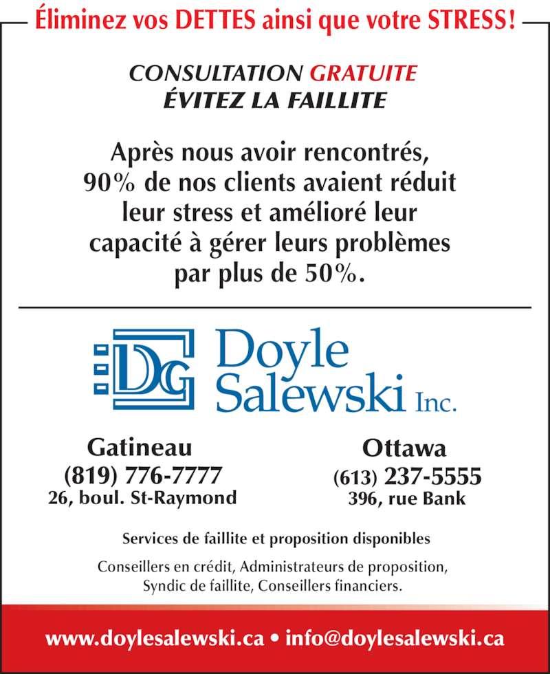 Doyle Salewski Inc (819-776-7777) - Annonce illustrée======= - Ottawa  Gatineau  (613) 237-5555 396, rue Bank (819) 776-7777 26, boul. St-Raymond ÉVITEZ LA FAILLITE Après nous avoir rencontrés, 90% de nos clients avaient réduit leur stress et amélioré leur capacité à gérer leurs problèmes par plus de 50%. Services de faillite et proposition disponibles CONSULTATION GRATUITE  Conseillers en crédit, Administrateurs de proposition, Syndic de faillite, Conseillers financiers. Éliminez vos DETTES ainsi que votre STRESS!