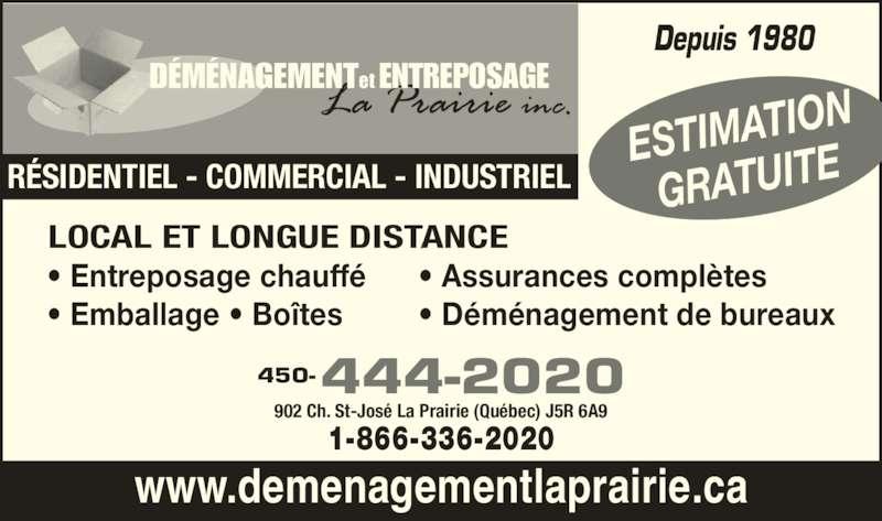 Déménagement Et Entreposage La Prairie Inc (450-444-2020) - Annonce illustrée======= - et ENTREPOSAGEDÉMÉNAGEMENT RÉSIDENTIEL - COMMERCIAL - INDUSTRIEL www.demenagementlaprairie.ca ESTIMATI ON GRATUITE 444-2020450- 902 Ch. St-José La Prairie (Québec) J5R 6A9 1-866-336-2020 Depuis 1980 LOCAL ET LONGUE DISTANCE  • Entreposage chauffé  • Emballage • Boîtes • Assurances complètes  • Déménagement de bureaux