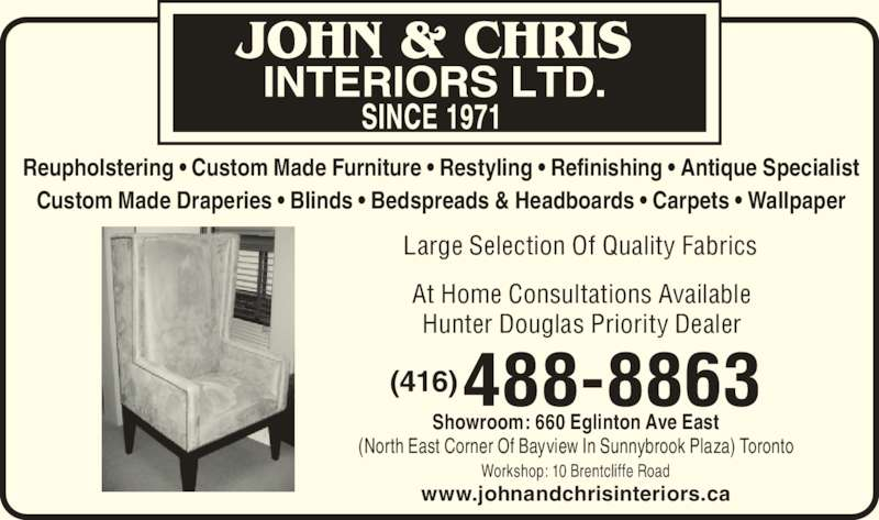 John & Chris Interiors Ltd (416-488-8863) - Display Ad - Reupholstering • Custom Made Furniture • Restyling • Refinishing • Antique Specialist Custom Made Draperies • Blinds • Bedspreads & Headboards • Carpets • Wallpaper At Home Consultations Available Hunter Douglas Priority Dealer 488-8863(416) Showroom: 660 Eglinton Ave East (North East Corner Of Bayview In Sunnybrook Plaza) Toronto Workshop: 10 Brentcliffe Road www.johnandchrisinteriors.ca Large Selection Of Quality Fabrics