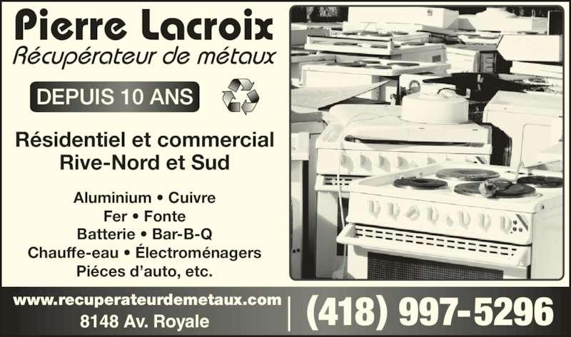 Pierre Lacroix - Récupérateur de Métaux (418-997-5296) - Annonce illustrée======= - Résidentiel et commercial Rive-Nord et Sud Aluminium • Cuivre Fer • Fonte Batterie • Bar-B-Q Chauffe-eau • Électroménagers Piéces d'auto, etc. DEPUIS 10 ANS (418) 997-52968148 Av. Royalewww.recuperateurdemetaux.com