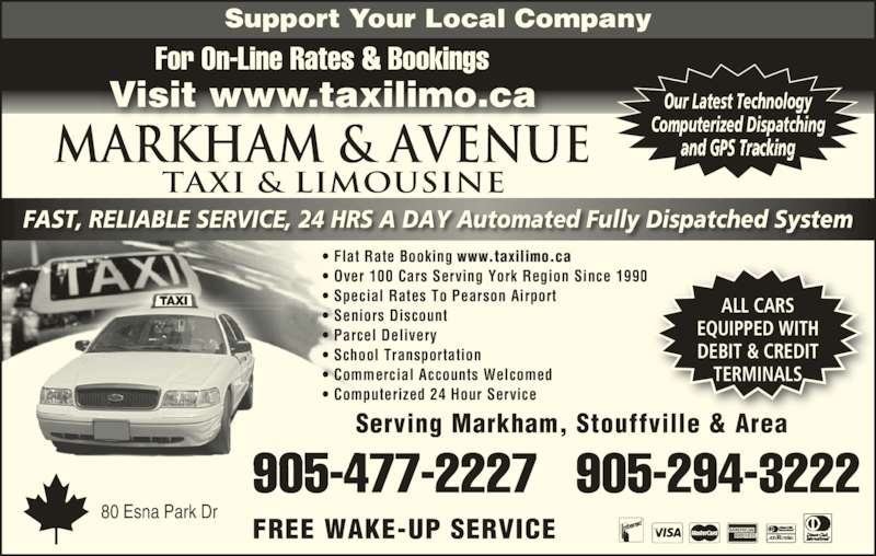 Markham Taxi & Limousine (905-477-2227) - Annonce illustrée======= - 80 Esna Park Dr Markham & AVENUE TAXI & LIMOUSINE • Flat Rate Booking www.taxilimo.ca • Over 100 Cars Serving York Region Since 1990 • Special Rates To Pearson Airport • Seniors Discount • Parcel Delivery • School Transportation • Commercial Accounts Welcomed • Computerized 24 Hour Service ALL CARS EQUIPPED WITH DEBIT & CREDIT TERMINALS FREE WAKE-UP SERVICE Serving Markham, Stouffville & Area 905-477-2227   905-294-3222 Support Your Local Company For On-Line Rates & Bookings Visit www.taxilimo.ca FAST, RELIABLE SERVICE, 24 HRS A DAY Automated Fully Dispatched System Our Latest Technology Computerized Dispatching