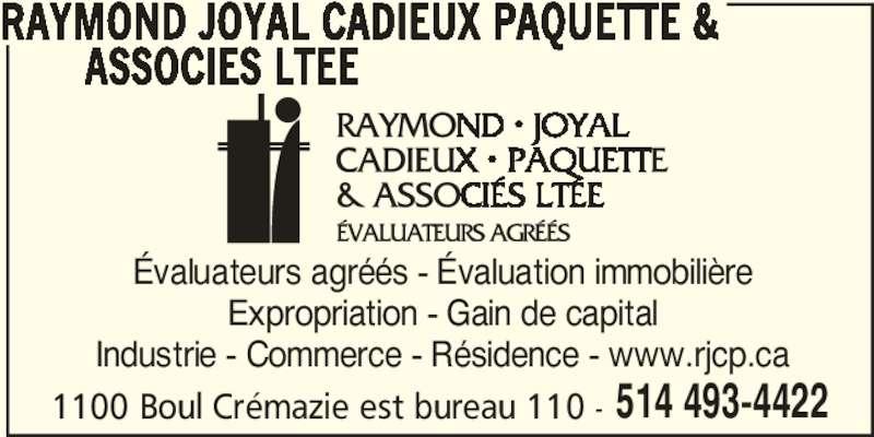 Raymond Joyal Cadieux Paquette & Associés Ltée (514-493-4422) - Annonce illustrée======= - Industrie - Commerce - Résidence - www.rjcp.ca Expropriation - Gain de capital 1100 Boul Crémazie est bureau 110 - 514 493-4422 RAYMOND JOYAL CADIEUX PAQUETTE & ASSOCIES LTEE Évaluateurs agréés - Évaluation immobilière