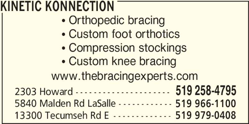 Kinetic Konnection (519-258-4795) - Display Ad - 5840 Malden Rd LaSalle - - - - - - - - - - - - 519 966-1100 13300 Tecumseh Rd E - - - - - - - - - - - - - 519 979-0408 π Orthopedic bracing π Custom foot orthotics π Compression stockings π Custom knee bracing KINETIC KONNECTION www.thebracingexperts.com 2303 Howard - - - - - - - - - - - - - - - - - - - - - 519 258-4795