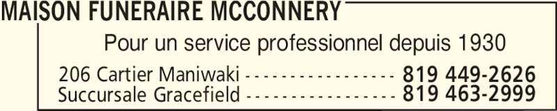Salon Funéraire McConnery (819-449-2626) - Annonce illustrée======= - MAISON FUNERAIRE MCCONNERY 206 Cartier Maniwaki - - - - - - - - - - - - - - - - - Succursale Gracefield - - - - - - - - - - - - - - - - - 819 463-2999 819 449-2626 Pour un service professionnel depuis 1930