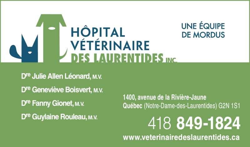 Hôpital Vétérinaire Des Laurentides Inc (418-849-1824) - Annonce illustrée======= - Dre Julie Allen Léonard, M.V. Dre Geneviève Boisvert, M.V. Dre Fanny Gionet, M.V. Dre Guylaine Rouleau, M.V. 1400, avenue de la Rivière-Jaune Québec (Notre-Dame-des-Laurentides) G2N 1S1 418 849-1824 www.veterinairedeslaurentides.ca INC.
