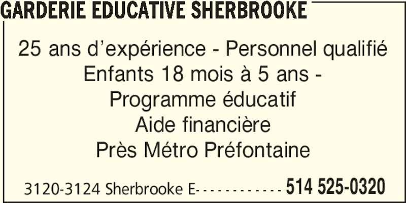 Garderie Educative Sherbrooke (514-525-0320) - Annonce illustrée======= - GARDERIE EDUCATIVE SHERBROOKE 25 ans d'expérience - Personnel qualifié Enfants 18 mois à 5 ans - Programme éducatif Aide financière Près Métro Préfontaine 3120-3124 Sherbrooke E- - - - - - - - - - - - 514 525-0320