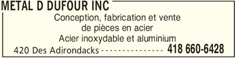 Metal D Dufour Inc (418-660-6428) - Annonce illustrée======= - METAL D DUFOUR INC 420 Des Adirondacks 418 660-6428- - - - - - - - - - - - - - - Conception, fabrication et vente de pièces en acier Acier inoxydable et aluminium