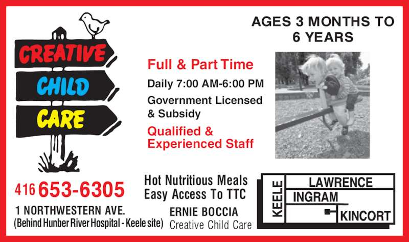 Ernie Boccia Creative Child Care (416-653-6305) - Display Ad - (Behind Hunber River Hospital - Keele site) Daily 7:00 AM-6:00 PM Government Licensed & Subsidy Qualified & Experienced Staff Full & Part Time
